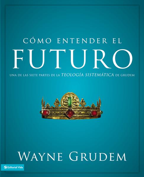 Cómo Entender el Futuro - Wayne Grudem